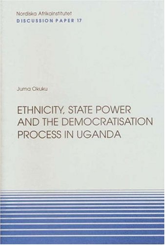 Ethnicity, State Power and the Democratisation Process in Uganda: Discussion Paper No. 17 (NAI ...