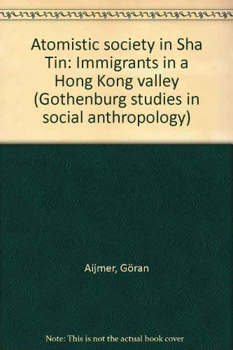 Atomistic society in Sha Tin: Immigrants in a Hong Kong valley (Gothenburg studies in social ...