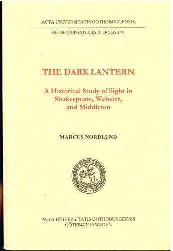 The Dark Lantern: A Historical Study of Sight in Shakespeare, Webster, and Middleton (Gothenburg ...