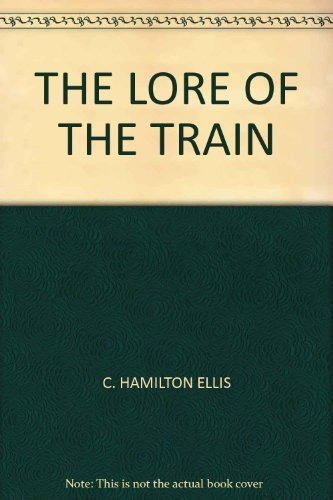 Lore of the Train, The: Hamilton Ellis, C.