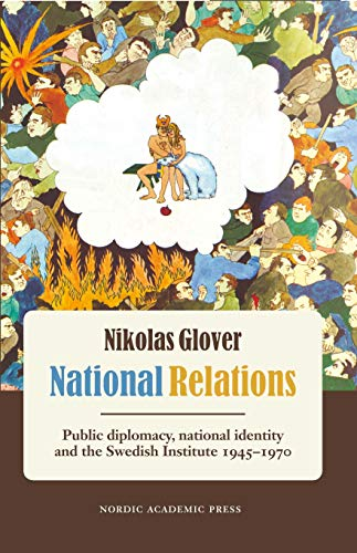 National Relations: Public Diplomacy, National Identity and the Swedish Institute 1945-1970: Glover...