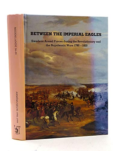 9789186478230: Between the Imperial Eagles:Swedens Armed Forces during the Revolutionary and The Napoleonic Wars 1780 - 1820