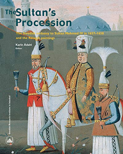 The Sultan s Procession: The Swedish Embassy to Sultan Mehmed IV in 1657-1658 and the Ralamb ...