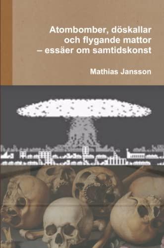 Atombomber, Doskallar Och Flygande Mattor - Essaer: Mathias Jansson
