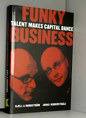 Funky Business. Talent Makes Capital Dance.: Kjell A. Nordstrom,