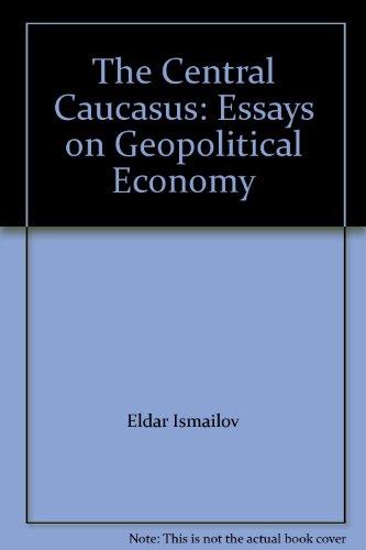 The Central Caucasus: Essays on Geopolitical Economy: Ismailov, Eldar; Papava, Vladimer