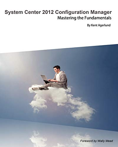 System Center 2012 Configuration Manager: Mastering the Fundamentals: Agerlund, Kent