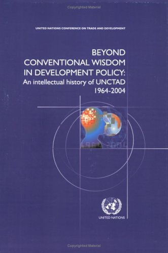 Beyond Conventional Wisdom in Development Policy: An Intellectual History of UNCTAD 1964-2004 (...
