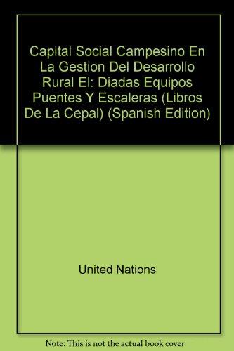 9789213220504: Capital Social Campesino En La Gestion Del Desarrollo Rural El: Diadas Equipos Puentes Y Escaleras (Libros De La Cepal) (Spanish Edition)