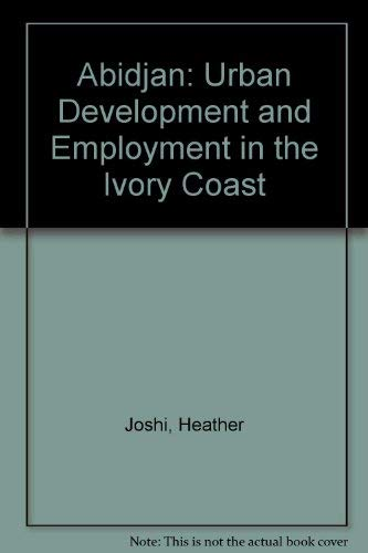 Abidjan: Urban Development and Employment in the Ivory Coast: Joshi, Heather; lubell, Harold; mouly...
