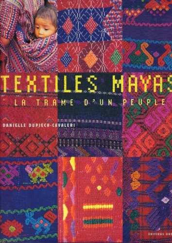 Textiles Mayas - La trame d'un peuple: Dupiech-Cavaleri, Danielle; Ruz,