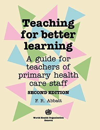 Teaching for Better Learning: A Guide for: Abbatt, Fred R.