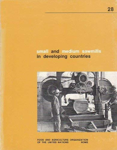 Small and Medium Sawmills in Developing Countries: A Guide for their Planning and Establishment: ...