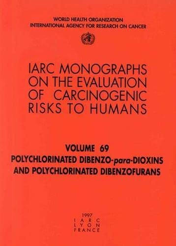 IARC Monographs. Volume 69 : Polychlorinated Dibenzo - para - Dioxins and Polychlorinated Dibenzo...