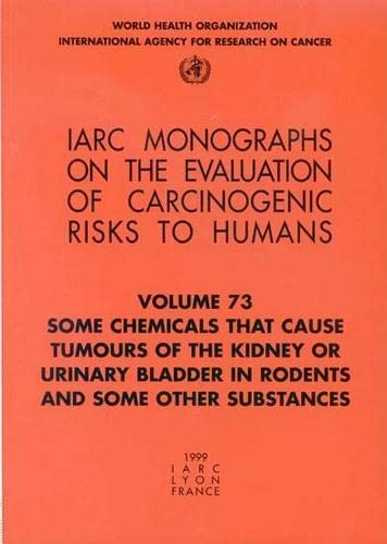 IARC Monographs. Volume 73 : Some Chemicals that Cause Tumours of the Kidney or Urinary Bladder i...