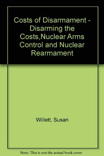 Costs of Disarmament - Disarming the Costs,Nuclear Arms Control and Nuclear Rearmament: Willett, ...