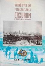 Gravur ve eski fotograflarla Erzurum = Erzurum in gravures and old photographs. Presented by Erol ...