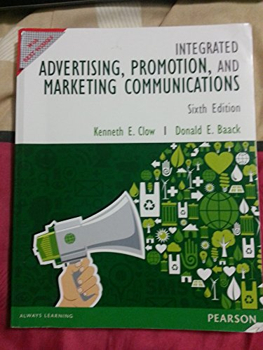 Integrated Advertising, Promotion and Marketing Communications (Sixth Edition): Kenneth E. Clow,...