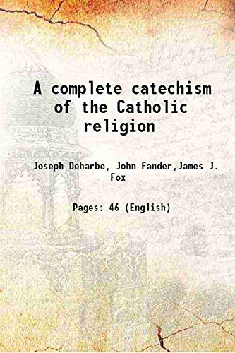 A complete catechism of the Catholic religion: Joseph Deharbe, John