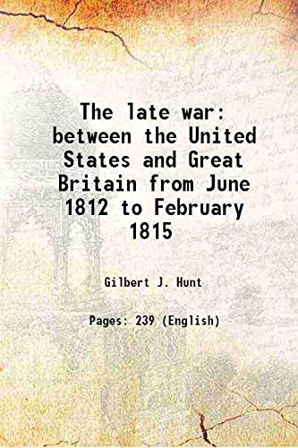 The late war between the United States: Gilbert J. Hunt