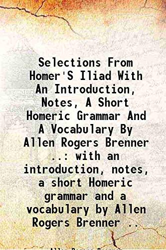Selections From Homer's Iliad With An Introduction,: Allen Rogers Brenner