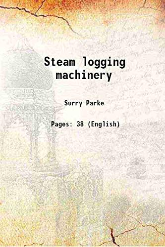 Steam logging machinery 1912 [Hardcover]: Surry Parke