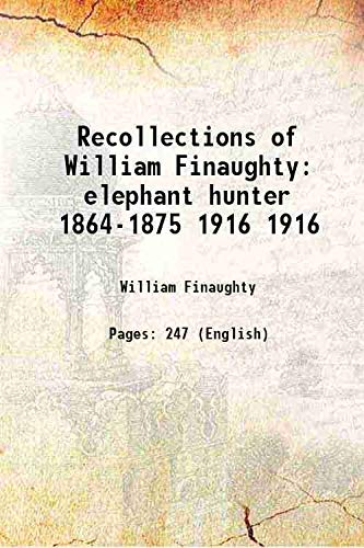 Recollections of William Finaughty elephant hunter 1864-1875: William Finaughty