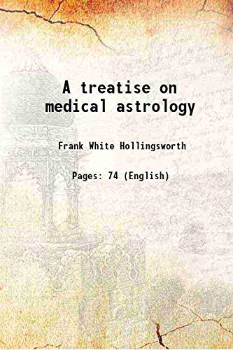 A treatise on medical astrology 1899 [Hardcover]: Frank White Hollingsworth