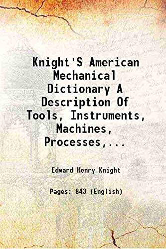 Knight's American Mechanical Dictionary A Description Of: Edward Henry Knight