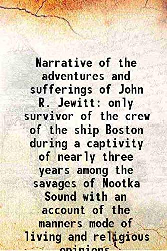 9789333110648: Narrative of the adventures and sufferings of John R. Jewitt only survivor of the crew of the ship Boston during a captivity of nearly three years among the savages of Nootka Sound with an account of the manners mode of living and religious opinions