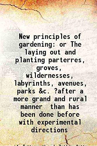 9789333117340: New principles of gardeningor The laying out and planting parterres, groves, wildernesses, labyrinths, avenues, parks &c. ?after a more grand and rural manner than has been done before with experimental directions