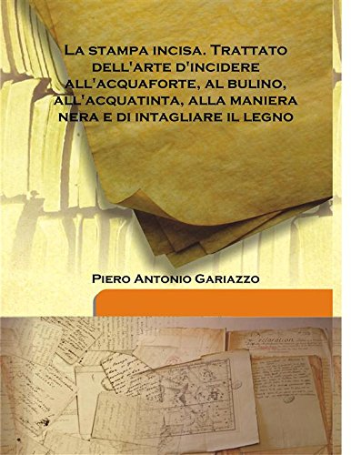 La Stampa Incisa. Trattato Dell'Arte D'Incidere All'Acquaforte,: Piero Antonio Gariazzo