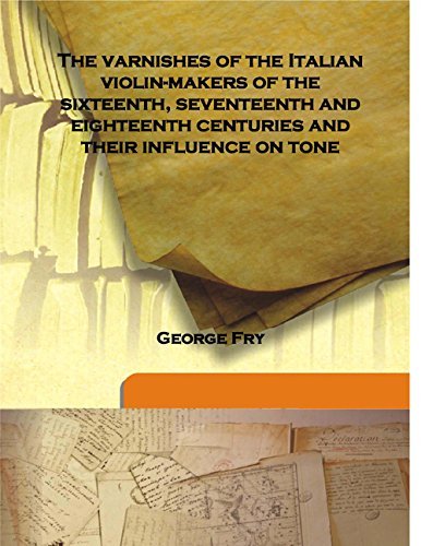 The varnishes of the Italian violin-makers of: George Fry