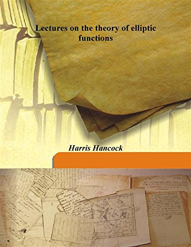 Lectures on the theory of elliptic functions: Harris Hancock