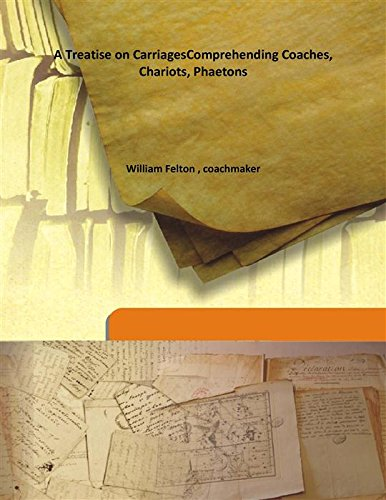 A Treatise on Carriages Comprehending Coaches, Chariots,: William Felton ,