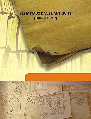 Les Metaux Dans L'Antiquite 1863 [Hardcover]: PAR J. P.