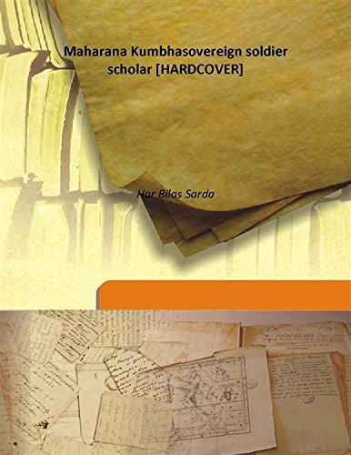 Maharana Kumbha sovereign soldier scholar 1917 [Hardcover]: Har Bilas Sarda