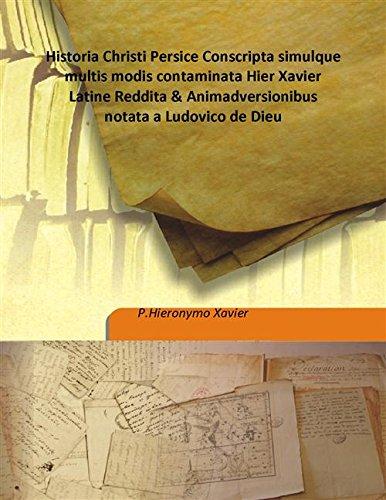 Historia Christi Persice Conscripta simulque multis modis: P.Hieronymo Xavier