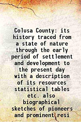 9789333318273: Colusa County Its History Traced From A State Of Nature Through The Early Period Of Settlement And Development To The Present Day With A Description Of Its Resources Statistical Tables Etc. Also Biographical Sketches Of Pioneers And Prominent Resi [H