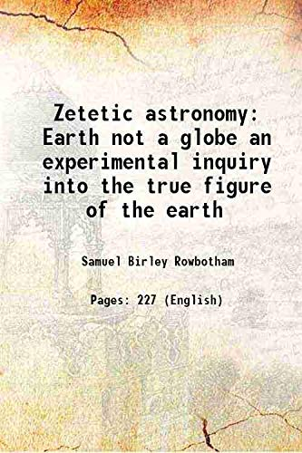 9789333320146: Zetetic astronomy Earth not a globe an experimental inquiry into the true figure of the earth 1865 [Hardcover]