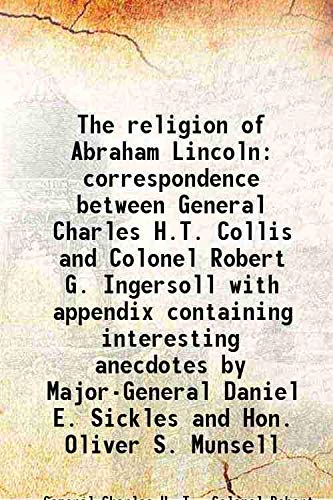 9789333324427: The religion of Abraham Lincoln correspondence between General Charles H.T. Collis and Colonel Robert G. Ingersoll with appendix containing interesting anecdotes by Major-General Daniel E. Sickles and Hon. Oliver S. Munsell 1900 [Hardcover]