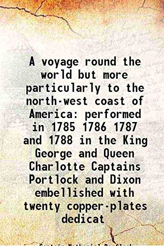 9789333341721: A voyage round the world but more particularly to the north-west coast of America performed in 1785 1786 1787 and 1788 in the King George and Queen Charlotte Captains Portlock and Dixon embellished with twenty copper-plates dedicat 1789 [Hardcover]