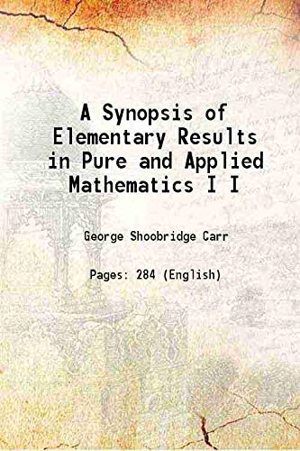 A Synopsis of Elementary Results in Pure and Applied Mathematics Volume I 1880 [Hardcover]: George ...