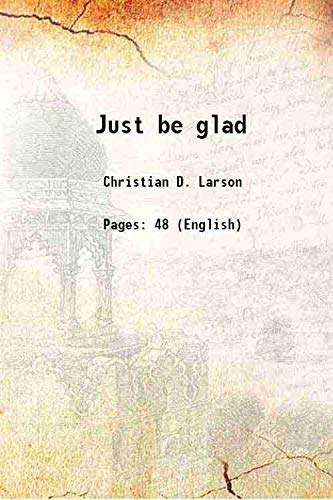 Just be glad 1912 [Hardcover]: Christian D. Larson