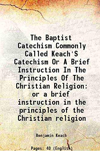 9789333347259: The Baptist catechism commonly called Keach's catechism or a brief instruction in the principles of the Christian religion 1851 [Hardcover]