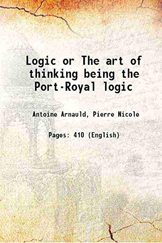 Logic or The art of thinking being: Antoine Arnauld, Pierre
