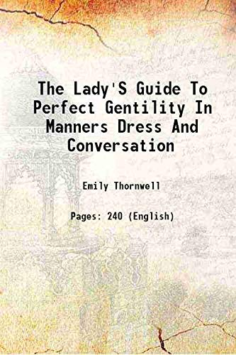 9789333348348: The Lady'S Guide To Perfect Gentility In Manners Dress And Conversation [Hardcover] 1856 [Hardcover]