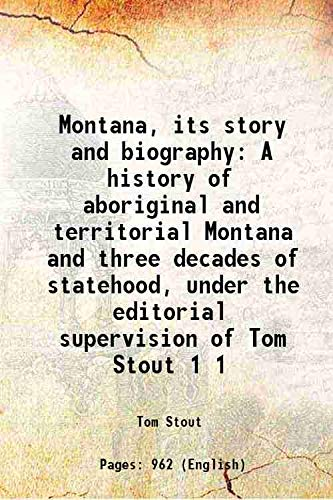 9789333361293: Montana, its story and biography; a history of aboriginal and territorial Montana and three decades of statehood, under the editorial supervision of Tom Stout ... Volume 1 1921 [Hardcover]