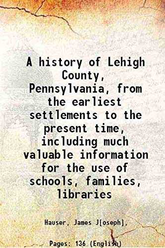 A history of Lehigh County, Pennsylvania, from: Hauser, James J[oseph],