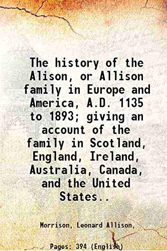 9789333371841: The history of the Alison, or Allison family in Europe and America, A.D. 1135 to 1893; giving an account of the family in Scotland, England, Ireland, Australia, Canada, and the United States.. 1893 [Hardcover]